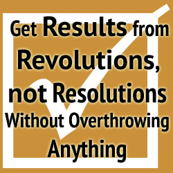 How to Get Results from Revolutions, not Resolutions – Without Overthrowing Anything