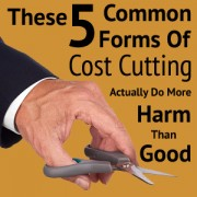 These 5 Common Forms of Cost-Cutting Actually do More Harm Than Good!